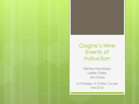 Gagne's Nine Events of Instruction Denise Gautreau Leslie Claire Jen Gross 619 Design of Online Course Fall 2012.