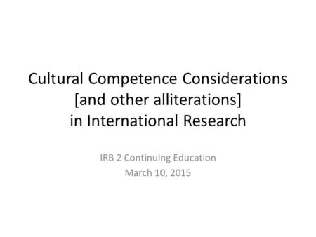 Cultural Competence Considerations [and other alliterations] in International Research IRB 2 Continuing Education March 10, 2015.