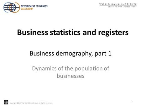 Copyright 2010, The World Bank Group. All Rights Reserved. Business demography, part 1 Dynamics of the population of businesses 1 Business statistics and.