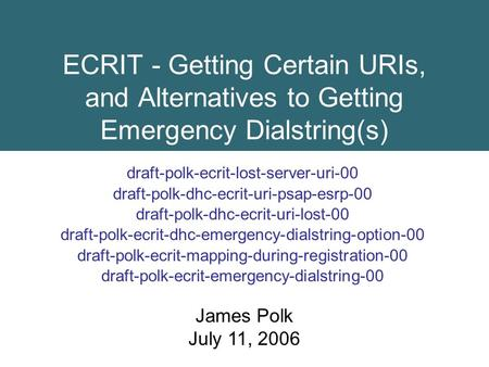 ECRIT - Getting Certain URIs, and Alternatives to Getting Emergency Dialstring(s) draft-polk-ecrit-lost-server-uri-00 draft-polk-dhc-ecrit-uri-psap-esrp-00.