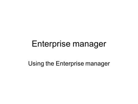 Enterprise manager Using the Enterprise manager. Purpose of the Enterprise Manager To design tables To populate / update tables To draw diagrams of tables.