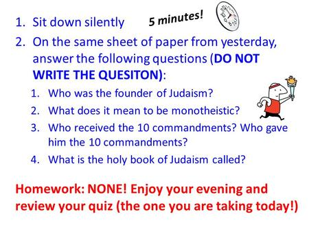 1.Sit down silently 2.On the same sheet of paper from yesterday, answer the following questions (DO NOT WRITE THE QUESITON): 1.Who was the founder of Judaism?