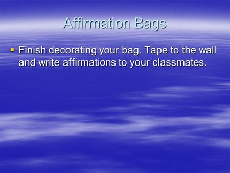 Affirmation Bags  Finish decorating your bag. Tape to the wall and write affirmations to your classmates.