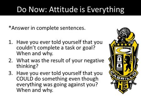 Do Now: Attitude is Everything *Answer in complete sentences. 1.Have you ever told yourself that you couldn't complete a task or goal? When and why. 2.What.