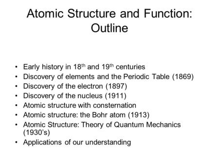 Atomic Structure and Function: Outline Early history in 18 th and 19 th centuries Discovery of elements and the Periodic Table (1869) Discovery of the.