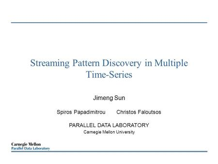 Streaming Pattern Discovery in Multiple Time-Series Jimeng Sun Spiros Papadimitrou Christos Faloutsos PARALLEL DATA LABORATORY Carnegie Mellon University.