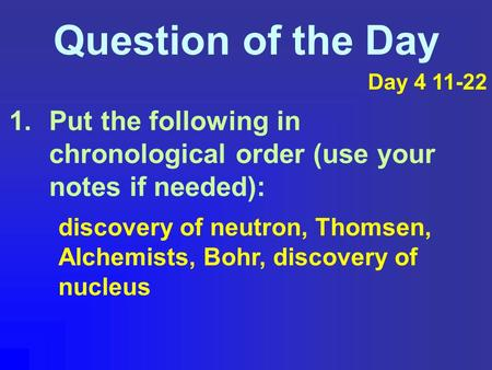 Question of the Day 1.Put the following in chronological order (use your notes if needed): discovery of neutron, Thomsen, Alchemists, Bohr, discovery of.