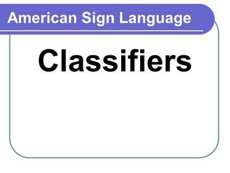 American Sign Language Classifiers. Purpose of classifiers Replaces a noun Clarifies a message More efficient.