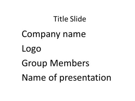 Title Slide Company name Logo Group Members Name of presentation.