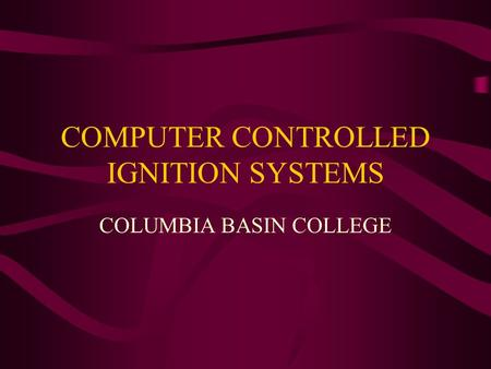 COMPUTER CONTROLLED IGNITION SYSTEMS COLUMBIA BASIN COLLEGE.