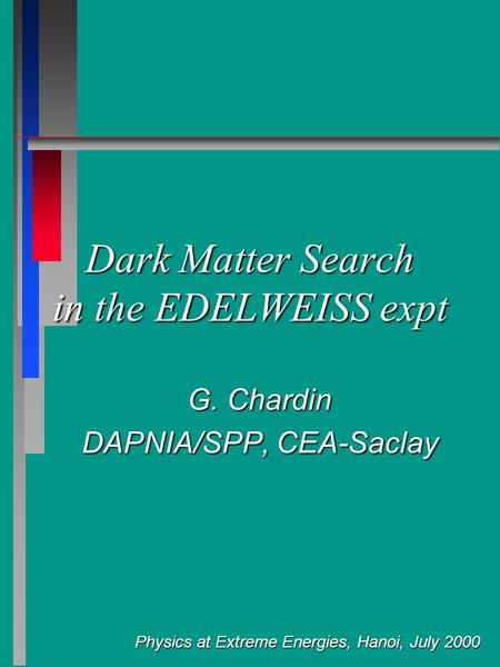 Physics at Extreme Energies, Hanoi, July 2000 Dark Matter Search in the EDELWEISS expt G. Chardin DAPNIA/SPP, CEA-Saclay.
