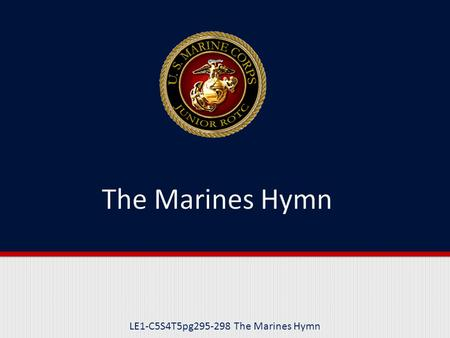 LE1-C5S4T5pg295-298 The Marines Hymn. Purpose This lesson introduces you to the history and traditions that they Marines' Hymn is based upon.