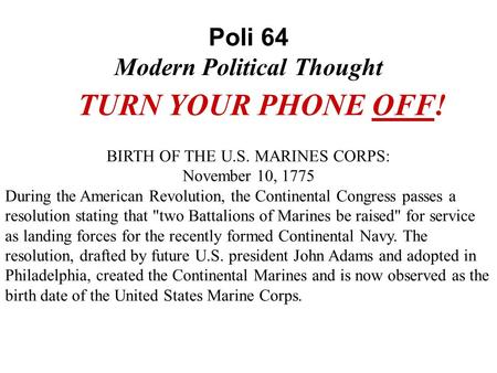Poli 64 Modern Political Thought TURN YOUR PHONE OFF! BIRTH OF THE U.S. MARINES CORPS: November 10, 1775 During the American Revolution, the Continental.