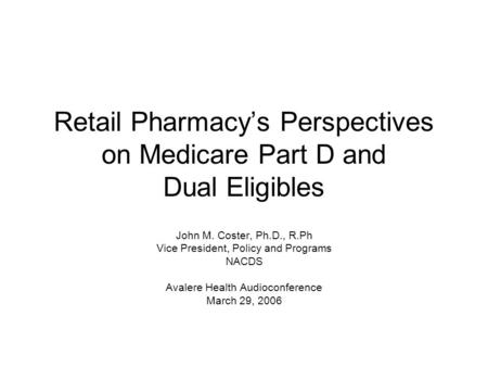 Retail Pharmacy's Perspectives on Medicare Part D and Dual Eligibles John M. Coster, Ph.D., R.Ph Vice President, Policy and Programs NACDS Avalere Health.