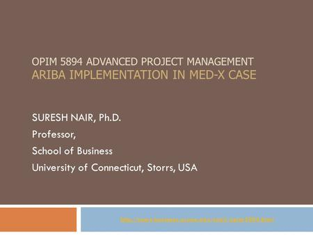OPIM 5894 ADVANCED PROJECT MANAGEMENT ARIBA IMPLEMENTATION IN MED-X CASE SURESH NAIR, Ph.D. Professor, School of Business University of Connecticut, Storrs,