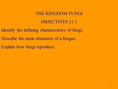 1 THE KINGDOM FUNGI OBJECTIVES 21.1 Identify the defining characteristics of fungi. Describe the main structures of a fungus. Explain how fungi reproduce.