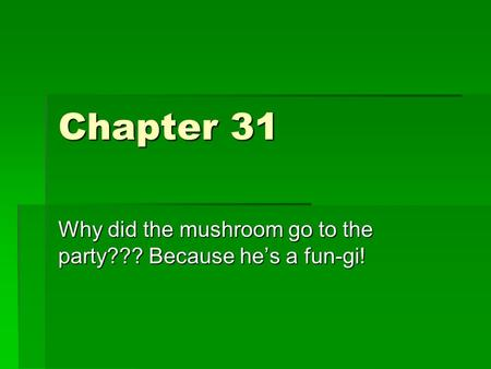 Chapter 31 Why did the mushroom go to the party??? Because he's a fun-gi!