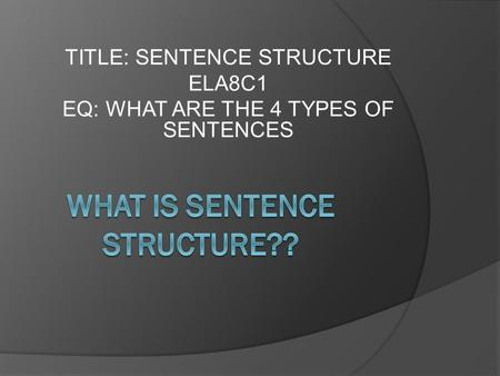 TITLE: SENTENCE STRUCTURE ELA8C1 EQ: WHAT ARE THE 4 TYPES OF SENTENCES.