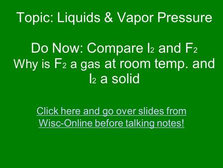 Topic: Liquids & Vapor Pressure Do Now: Compare I 2 and F 2 Why is F 2 a gas at room temp. and I 2 a solid Click here and go over slides from Wisc-Online.
