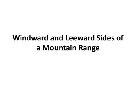 Windward and Leeward Sides of a Mountain Range. What side of the mountain does the wind hit first? Why? The windward side Global winds constantly push.