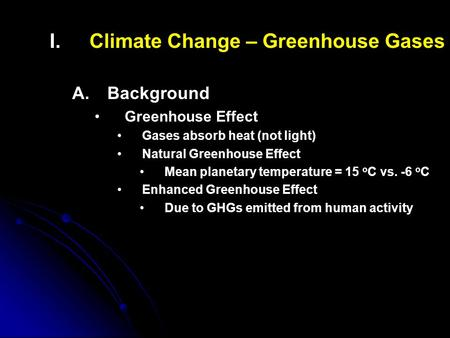 I. I.Climate Change – Greenhouse Gases A. A.Background Greenhouse Effect Gases absorb heat (not light) Natural Greenhouse Effect Mean planetary temperature.
