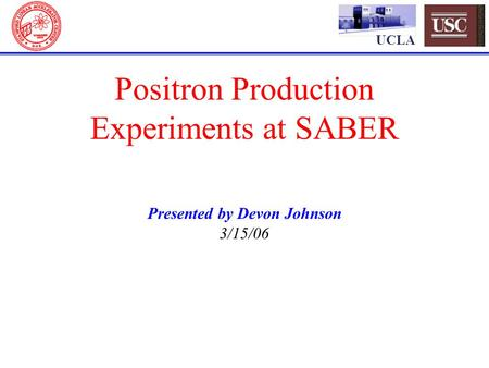 UCLA Positron Production Experiments at SABER Presented by Devon Johnson 3/15/06.