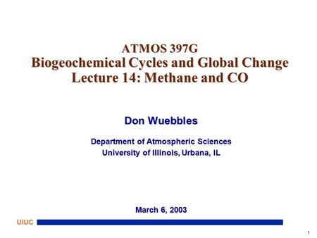 1 UIUC ATMOS 397G Biogeochemical Cycles and Global Change Lecture 14: Methane and CO Don Wuebbles Department of Atmospheric Sciences University of Illinois,