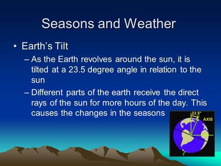 Seasons and Weather Earth's Tilt –As the Earth revolves around the sun, it is tilted at a 23.5 degree angle in relation to the sun –Different parts of.