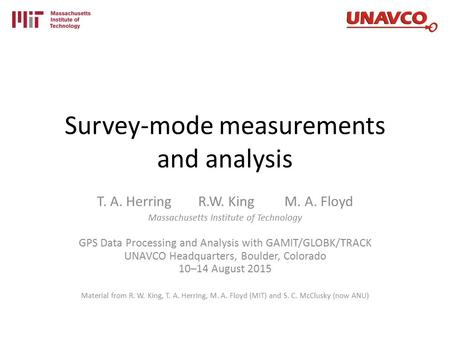 Survey-mode measurements and analysis T. A. Herring R.W. King M. A. Floyd Massachusetts Institute of Technology GPS Data Processing and Analysis with GAMIT/GLOBK/TRACK.