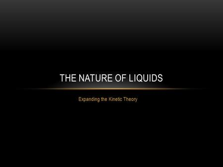 Expanding the Kinetic Theory THE NATURE OF LIQUIDS.