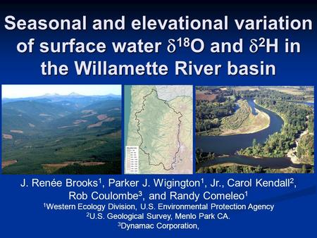 Seasonal and elevational variation of surface water  18 O and  2 H in the Willamette River basin J. Renée Brooks 1, Parker J. Wigington 1, Jr., Carol.