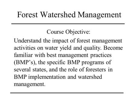 Forest Watershed Management Course Objective: Understand the impact of forest management activities on water yield and quality. Become familiar with best.