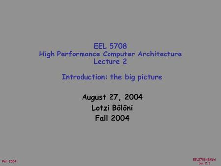 EEL5708/Bölöni Lec 2.1 Fall 2004 August 27, 2004 Lotzi Bölöni Fall 2004 EEL 5708 High Performance Computer Architecture Lecture 2 Introduction: the big.