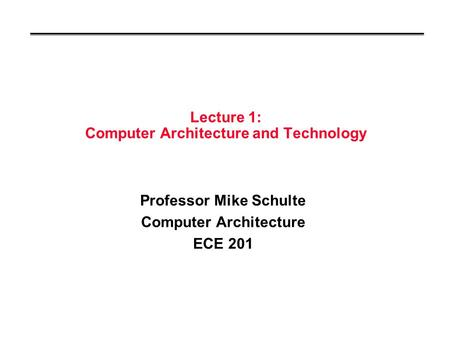 Lecture 1: Computer Architecture and Technology Professor Mike Schulte Computer Architecture ECE 201.