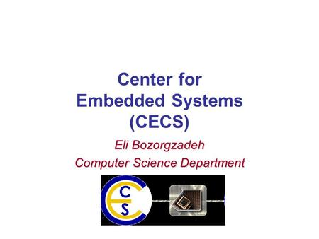 Center for Embedded Systems (CECS) Eli Bozorgzadeh Computer Science Department.