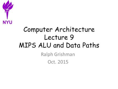 Computer Architecture Lecture 9 MIPS ALU and Data Paths Ralph Grishman Oct. 2015 NYU.
