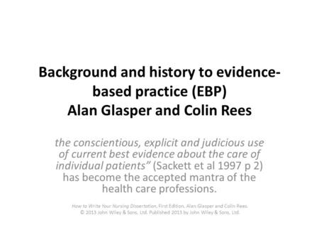 Background and history to evidence- based practice (EBP) Alan Glasper and Colin Rees the conscientious, explicit and judicious use of current best evidence.