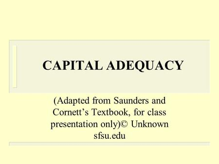 CAPITAL ADEQUACY (Adapted from Saunders and Cornett's Textbook, for class presentation only)© Unknown sfsu.edu.