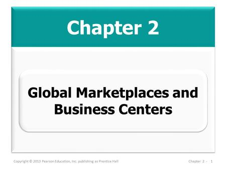 Chapter 2 Copyright © 2013 Pearson Education, Inc. publishing as Prentice HallChapter 2 -1 Global Marketplaces and Business Centers.