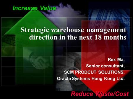 1 Increase Value Reduce Waste/Cost Strategic warehouse management direction in the next 18 months Rex Ma, Senior consultant, SCM PRODCUT SOLUTIONS, Oracle.