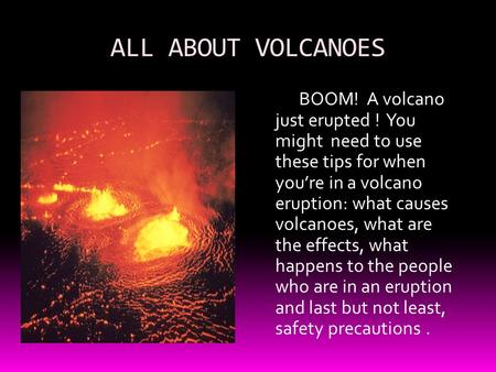 ALL ABOUT VOLCANOES BOOM! A volcano just erupted ! You might need to use these tips for when you're in a volcano eruption: what causes volcanoes, what.