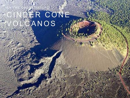 CINDER CONE VOLCANOS BY THE GREAT TABLE 2. GENERAL CHARACTERISTICS Also called a scoria cone, is a volcano composed of volcanic cinders (scoria) or small,