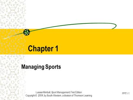 Lussier/Kimball, Sport Management, First Edition Copyright © 2004, by South-Western, a division of Thomson Learning PPT1-1 Chapter 1 Managing Sports.