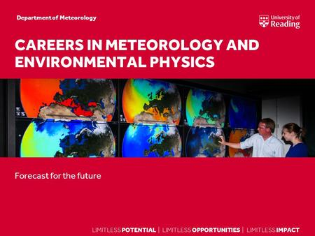 LIMITLESS POTENTIAL | LIMITLESS OPPORTUNITIES | LIMITLESS IMPACT Forecast for the future CAREERS IN METEOROLOGY AND ENVIRONMENTAL PHYSICS Department of.