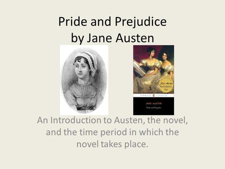 Pride and Prejudice by Jane Austen An Introduction to Austen, the novel, and the time period in which the novel takes place.