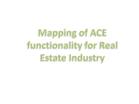 Mapping of Terminology of Real Estate Industry vs ACE  Manager / Owner of services = Admin  Employee providing service = Users of ACE  Property = Contacts.