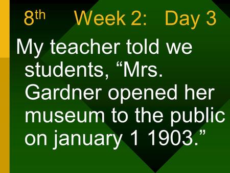 "8 th Week 2: Day 3 My teacher told we students, ""Mrs. Gardner opened her museum to the public on january 1 1903."""