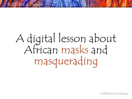 A digital lesson about African masks and masquerading  2005 Pearson Publishing.