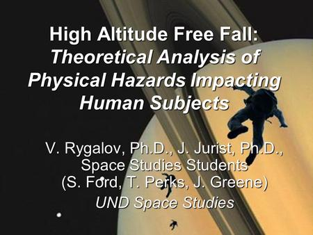 High Altitude Free Fall: Theoretical Analysis <strong>of</strong> Physical Hazards Impacting Human Subjects V. Rygalov, Ph.D., J. Jurist, Ph.D., Space Studies Students.