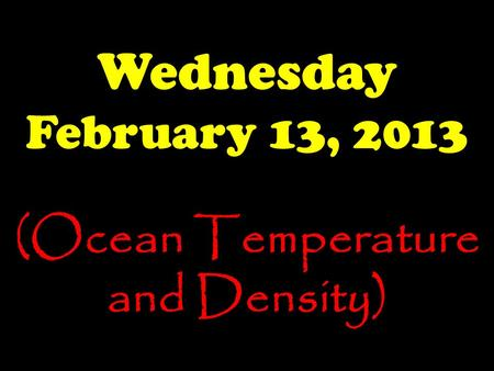 Wednesday February 13, 2013 (Ocean Temperature and Density)